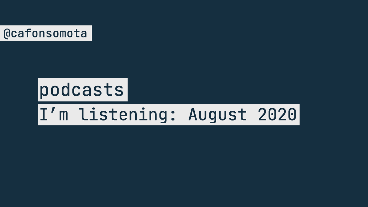 Podcasts I'm listening: August 2020 cover